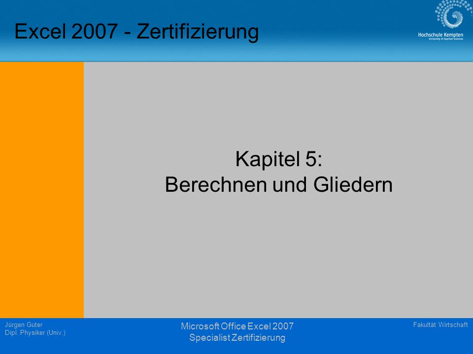 Fakultät WirtschaftJürgen Guter Dipl. Physiker (Univ.) Microsoft Office Excel 2007 Specialist Zertifizierung Excel 2007 - Zertifizierung Kapitel 5: Be