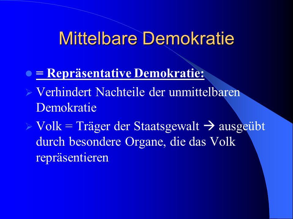 Mittelbare Demokratie = Repräsentative Demokratie: Verhindert Nachteile der unmittelbaren Demokratie Volk = Träger der Staatsgewalt ausgeübt durch bes