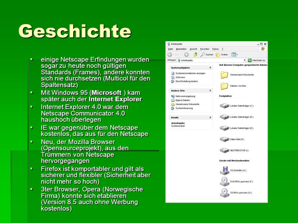 Sicherheit Durch großer Vielfalt der Browser, viele Sicherheitsgefährdungen Durch großer Vielfalt der Browser, viele Sicherheitsgefährdungen Erweiterte Browser-Funktionen wie JavaScript, Java, ActiveX und Co erfordern es, dass fremder Code auf dem Rechner der Besucher ausgeführt wird Erweiterte Browser-Funktionen wie JavaScript, Java, ActiveX und Co erfordern es, dass fremder Code auf dem Rechner der Besucher ausgeführt wird Trotz vieler Sicherheitsmechanismen werden immer wieder Sicherheitslücken bekannt Trotz vieler Sicherheitsmechanismen werden immer wieder Sicherheitslücken bekannt Wer seinen Rechner nur zum Spielen benutzt und nebenher ein wenig im Internet surfen will, hat niedrigere Ansprüche an dessen Sicherheit als jemand, der darauf wichtige Firmenunterlagen speichert oder Online-Banking betreibt Wer seinen Rechner nur zum Spielen benutzt und nebenher ein wenig im Internet surfen will, hat niedrigere Ansprüche an dessen Sicherheit als jemand, der darauf wichtige Firmenunterlagen speichert oder Online-Banking betreibt Unsicherster Browser ist der Internetexplorer, auch der Firefox hat die eine oder andere Sicherheitslücke, der Opera Browser ist zurzeit der Sicherste Unsicherster Browser ist der Internetexplorer, auch der Firefox hat die eine oder andere Sicherheitslücke, der Opera Browser ist zurzeit der Sicherste Das Sicherste ist immer noch ein regelmäßiges Update jedes Browsers Das Sicherste ist immer noch ein regelmäßiges Update jedes Browsers