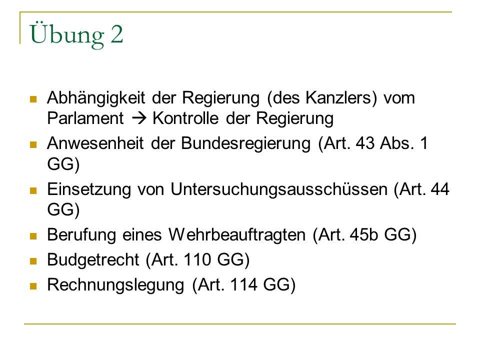 Übung 2 Abhängigkeit der Regierung (des Kanzlers) vom Parlament Kontrolle der Regierung Anwesenheit der Bundesregierung (Art. 43 Abs. 1 GG) Einsetzung