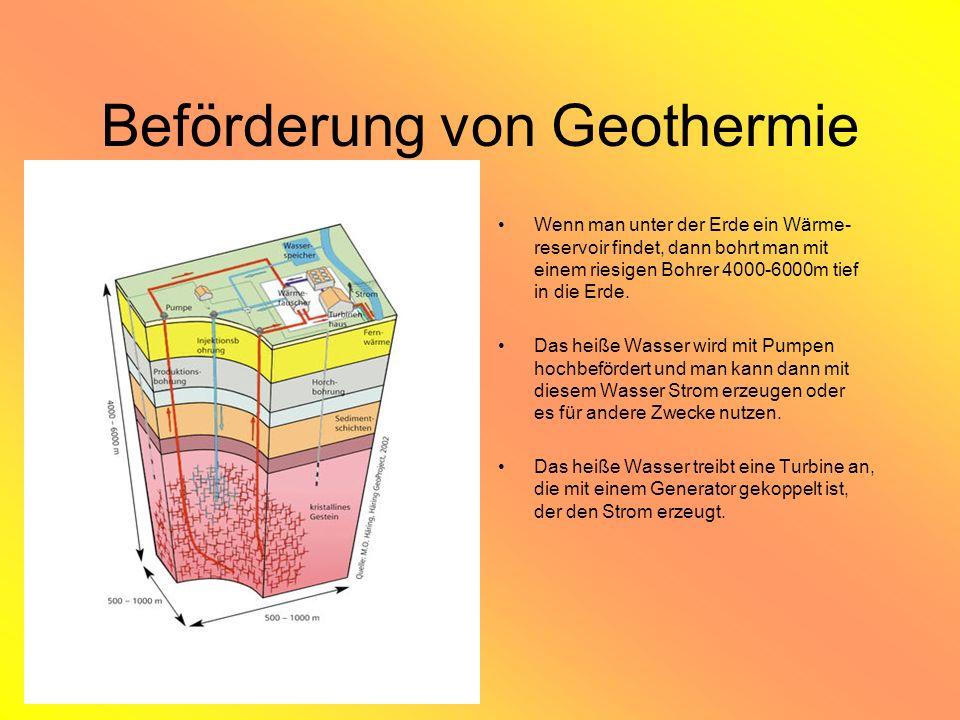 Beförderung von Geothermie Wenn man unter der Erde ein Wärme- reservoir findet, dann bohrt man mit einem riesigen Bohrer 4000-6000m tief in die Erde.
