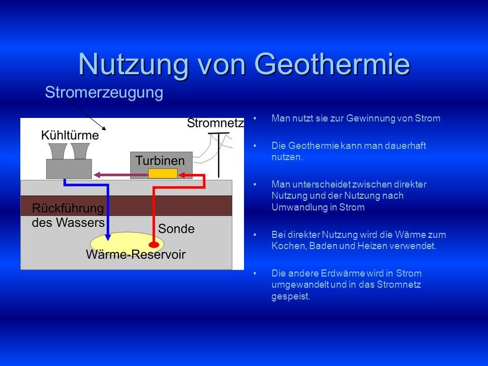 Nutzung von Geothermie Man nutzt sie zur Gewinnung von Strom Die Geothermie kann man dauerhaft nutzen. Man unterscheidet zwischen direkter Nutzung und