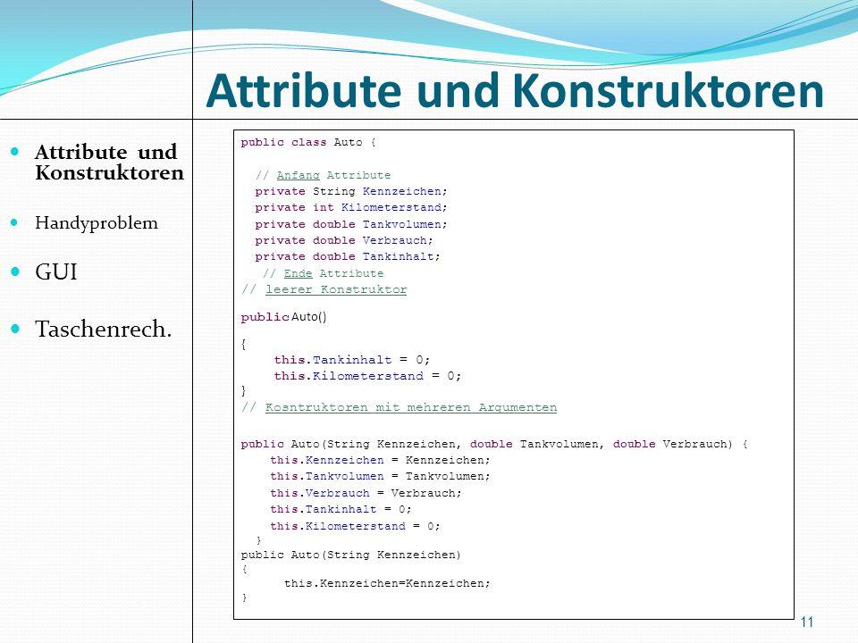 Attribute und Konstruktoren Handyproblem GUI Taschenrech. 11 public class Auto { // Anfang Attribute private String Kennzeichen; private int Kilometer
