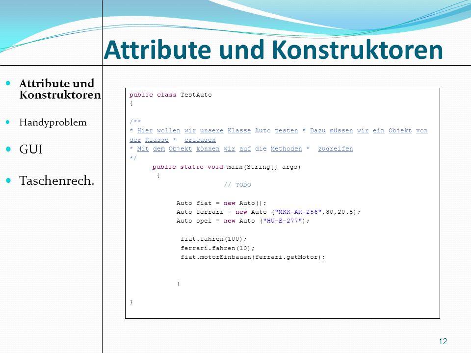 Attribute und Konstruktoren Handyproblem GUI Taschenrech. 12 public class TestAuto { /** * Hier wollen wir unsere Klasse Auto testen * Dazu müssen wir