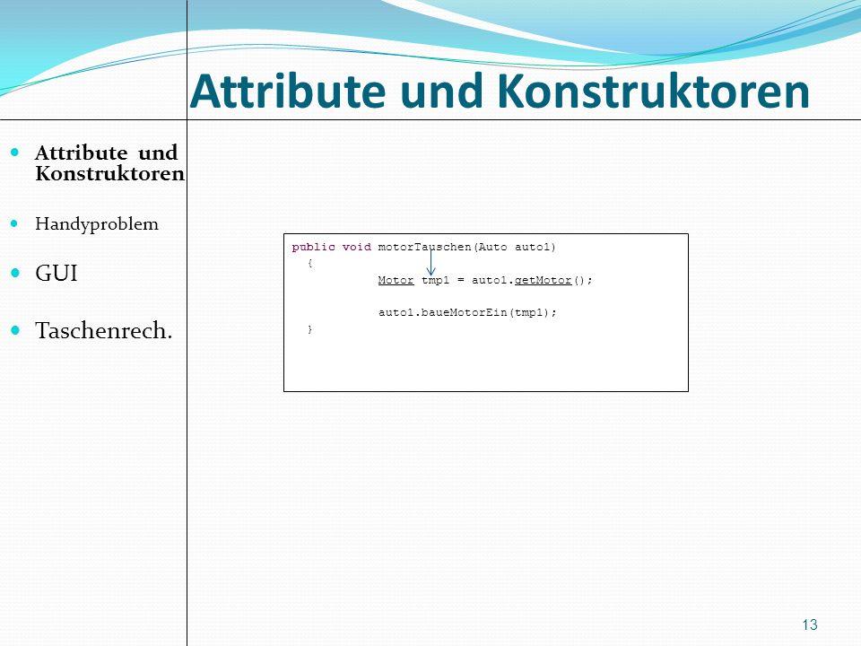 Attribute und Konstruktoren Handyproblem GUI Taschenrech. 13 public void motorTauschen(Auto auto1) { Motor tmp1 = auto1.getMotor(); auto1.baueMotorEin