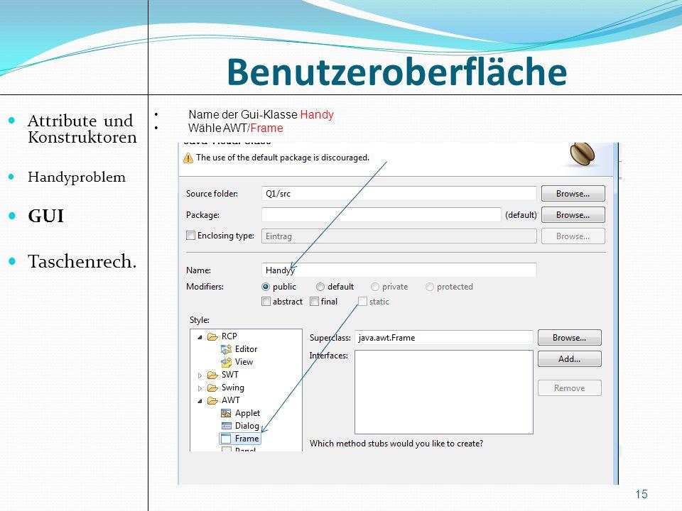 Benutzeroberfläche Attribute und Konstruktoren Handyproblem GUI Taschenrech. 15 Name der Gui-Klasse Handy Wähle AWT/Frame