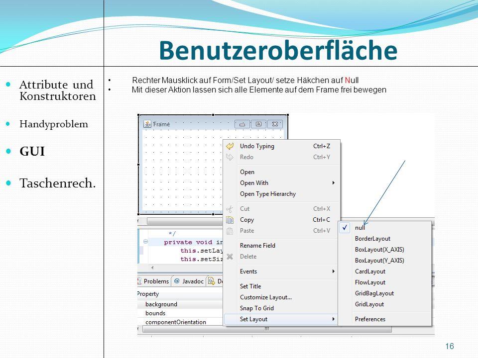 Benutzeroberfläche Attribute und Konstruktoren Handyproblem GUI Taschenrech. 16 Rechter Mausklick auf Form/Set Layout/ setze Häkchen auf Null Mit dies