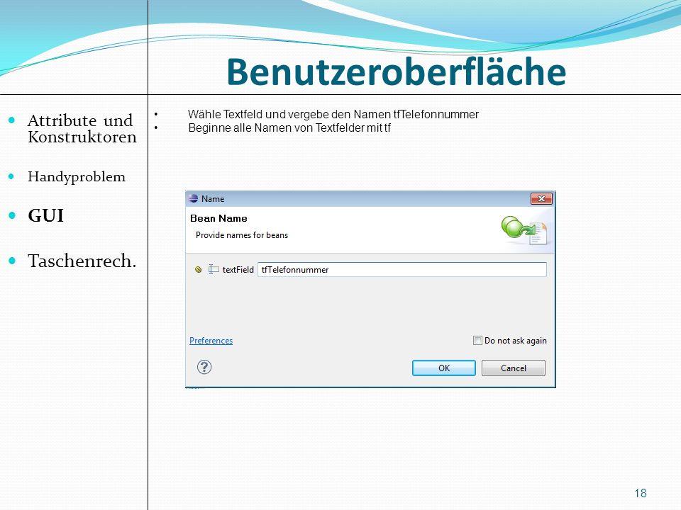 Benutzeroberfläche Attribute und Konstruktoren Handyproblem GUI Taschenrech. 18 Wähle Textfeld und vergebe den Namen tfTelefonnummer Beginne alle Name
