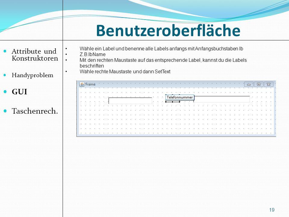 Benutzeroberfläche Attribute und Konstruktoren Handyproblem GUI Taschenrech. 19 Wähle ein Label und benenne alle Labels anfangs mit Anfangsbuchstaben