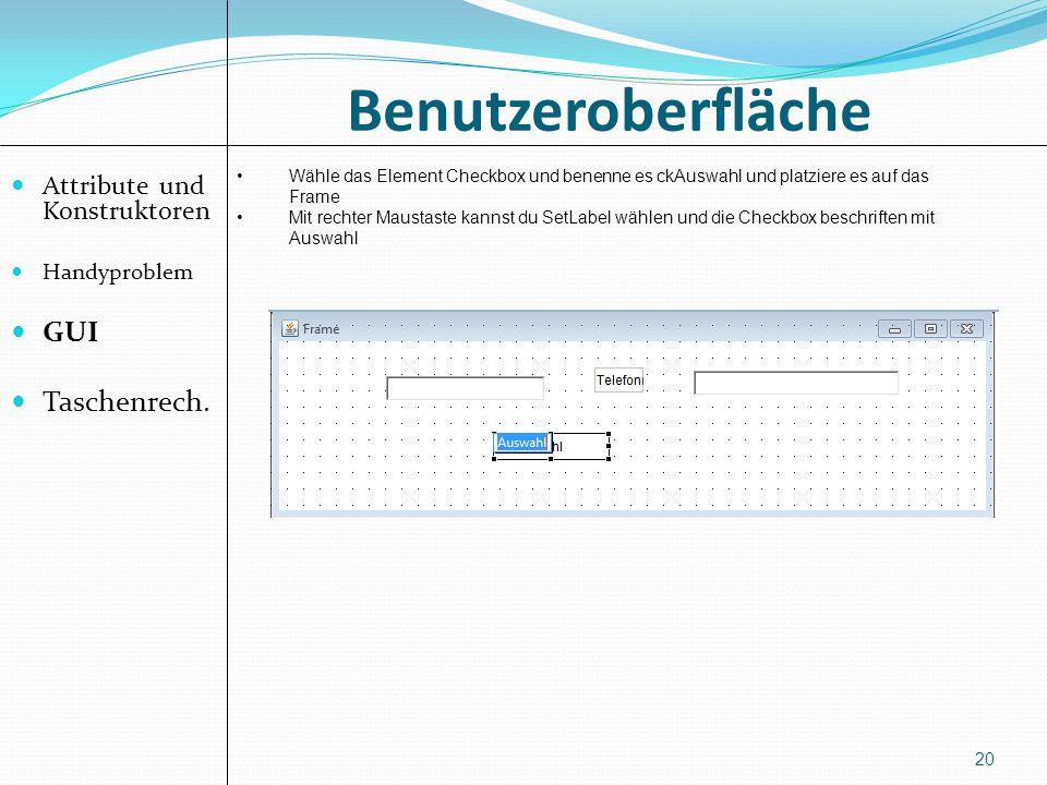 Benutzeroberfläche Attribute und Konstruktoren Handyproblem GUI Taschenrech. 20 Wähle das Element Checkbox und benenne es ckAuswahl und platziere es a