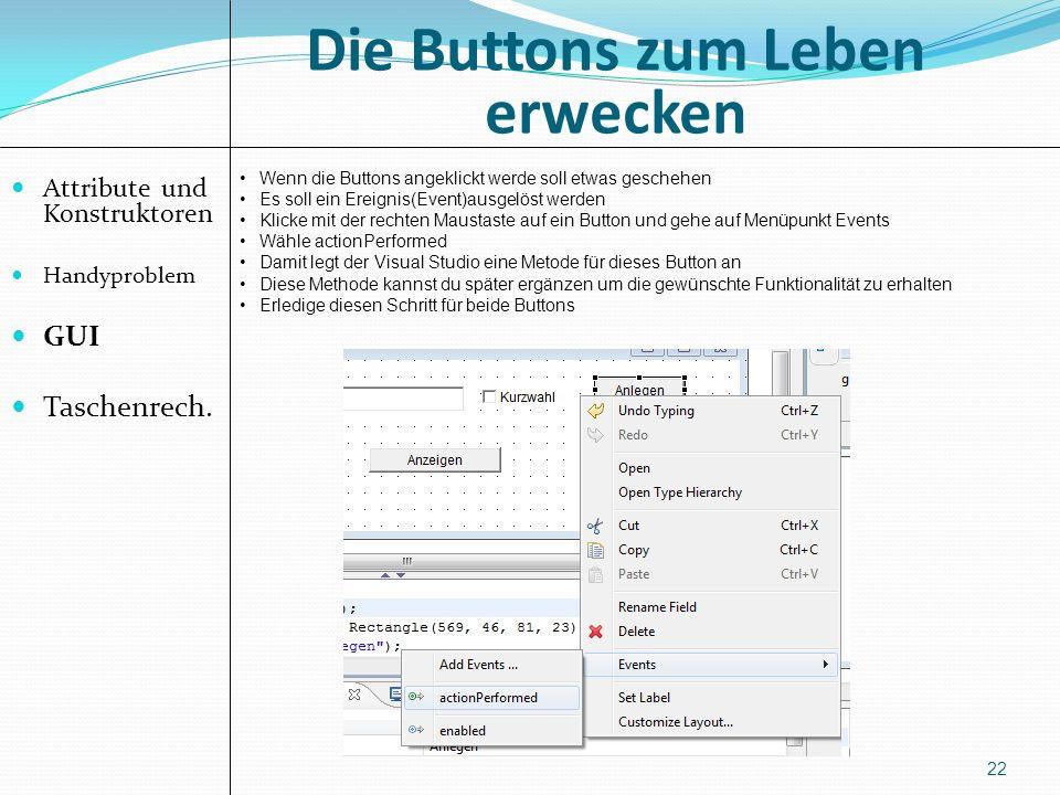 Die Buttons zum Leben erwecken Attribute und Konstruktoren Handyproblem GUI Taschenrech. 22 Wenn die Buttons angeklickt werde soll etwas geschehen Es