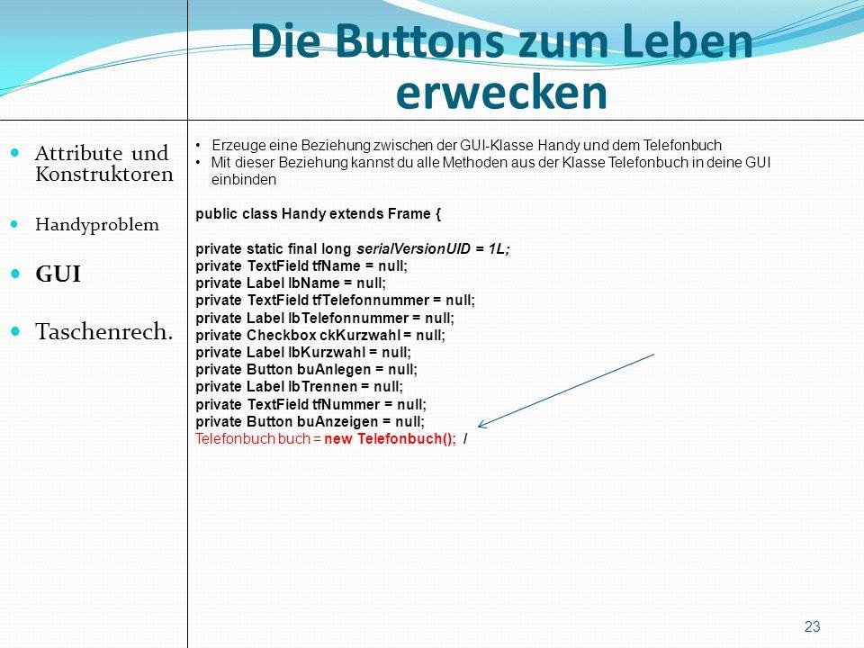 Die Buttons zum Leben erwecken Attribute und Konstruktoren Handyproblem GUI Taschenrech. 23 Erzeuge eine Beziehung zwischen der GUI-Klasse Handy und d