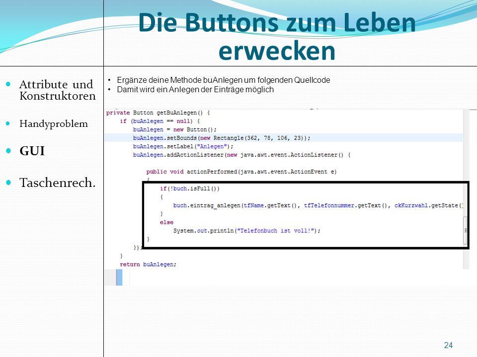 Die Buttons zum Leben erwecken Attribute und Konstruktoren Handyproblem GUI Taschenrech. 24 Ergänze deine Methode buAnlegen um folgenden Quellcode Dam