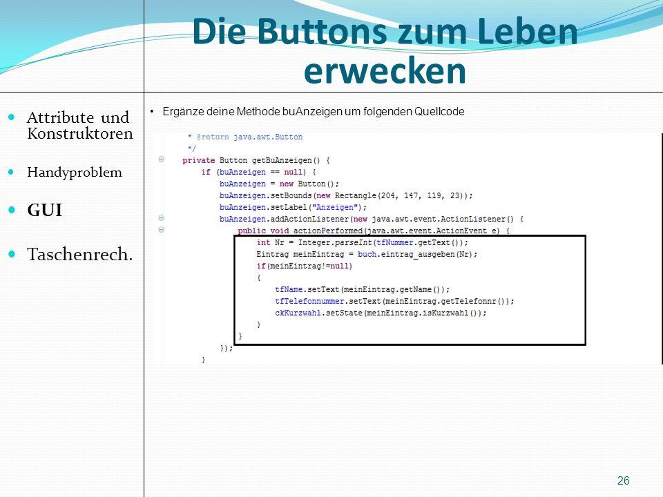 Die Buttons zum Leben erwecken Attribute und Konstruktoren Handyproblem GUI Taschenrech. 26 Ergänze deine Methode buAnzeigen um folgenden Quellcode
