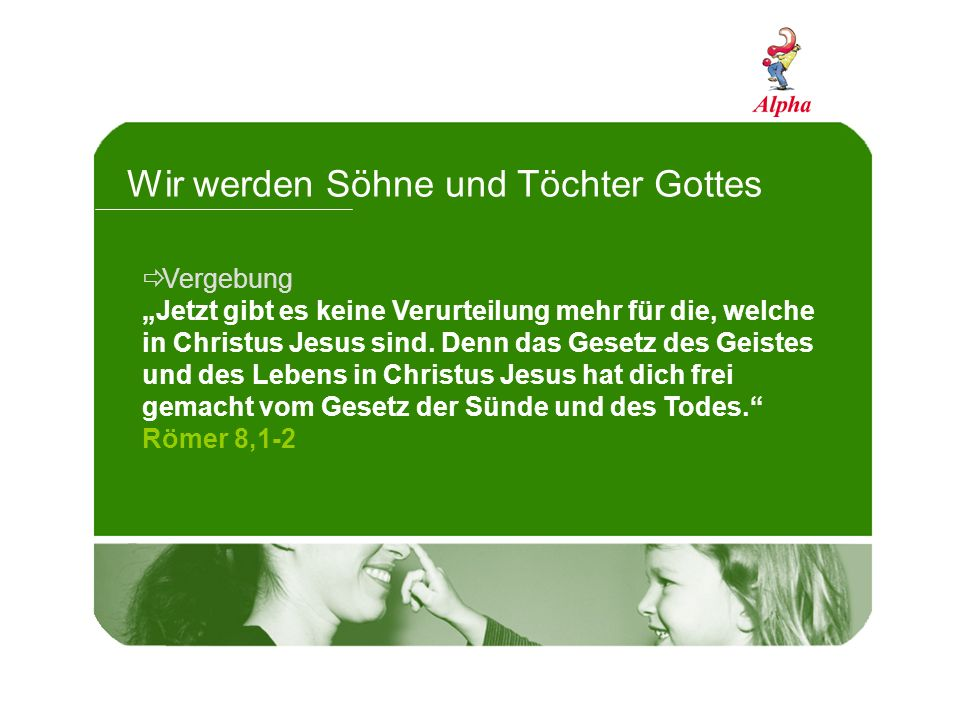 Wir werden Söhne und Töchter Gottes Vergebung Jetzt gibt es keine Verurteilung mehr für die, welche in Christus Jesus sind. Denn das Gesetz des Geiste