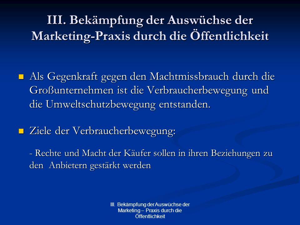 III. Bekämpfung der Auswüchse der Marketing – Praxis durch die Öffentlichkeit III. Bekämpfung der Auswüchse der Marketing-Praxis durch die Öffentlichk