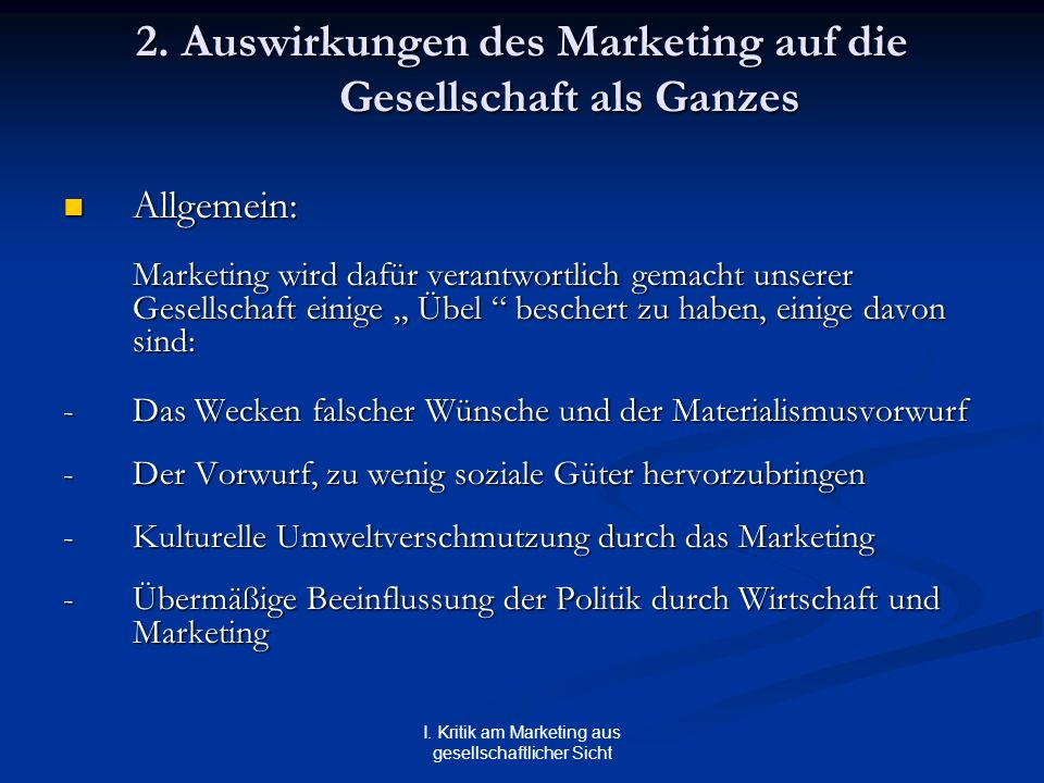 I. Kritik am Marketing aus gesellschaftlicher Sicht 2. Auswirkungen des Marketing auf die Gesellschaft als Ganzes Allgemein: Allgemein: Marketing wird
