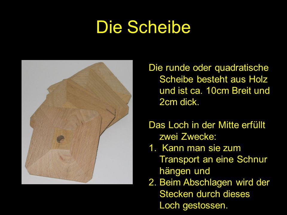 Die Scheibe Die runde oder quadratische Scheibe besteht aus Holz und ist ca. 10cm Breit und 2cm dick. Das Loch in der Mitte erfüllt zwei Zwecke: 1. Ka