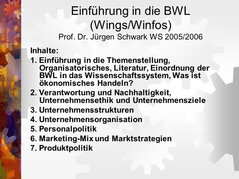Einführung in die BWL (Wings/Winfos) Prof. Dr. Jürgen Schwark WS 2005/2006 Inhalte: 1. Einführung in die Themenstellung, Organisatorisches, Literatur,