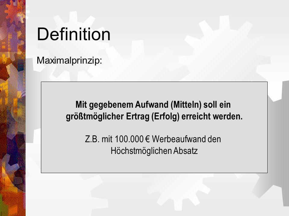 Definition Maximalprinzip: Mit gegebenem Aufwand (Mitteln) soll ein größtmöglicher Ertrag (Erfolg) erreicht werden. Z.B. mit 100.000 Werbeaufwand den