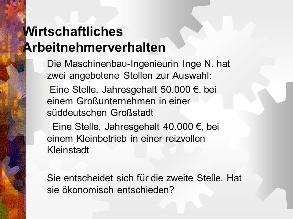 Wirtschaftliches Arbeitnehmerverhalten Die Maschinenbau-Ingenieurin Inge N. hat zwei angebotene Stellen zur Auswahl: - Eine Stelle, Jahresgehalt 50.00