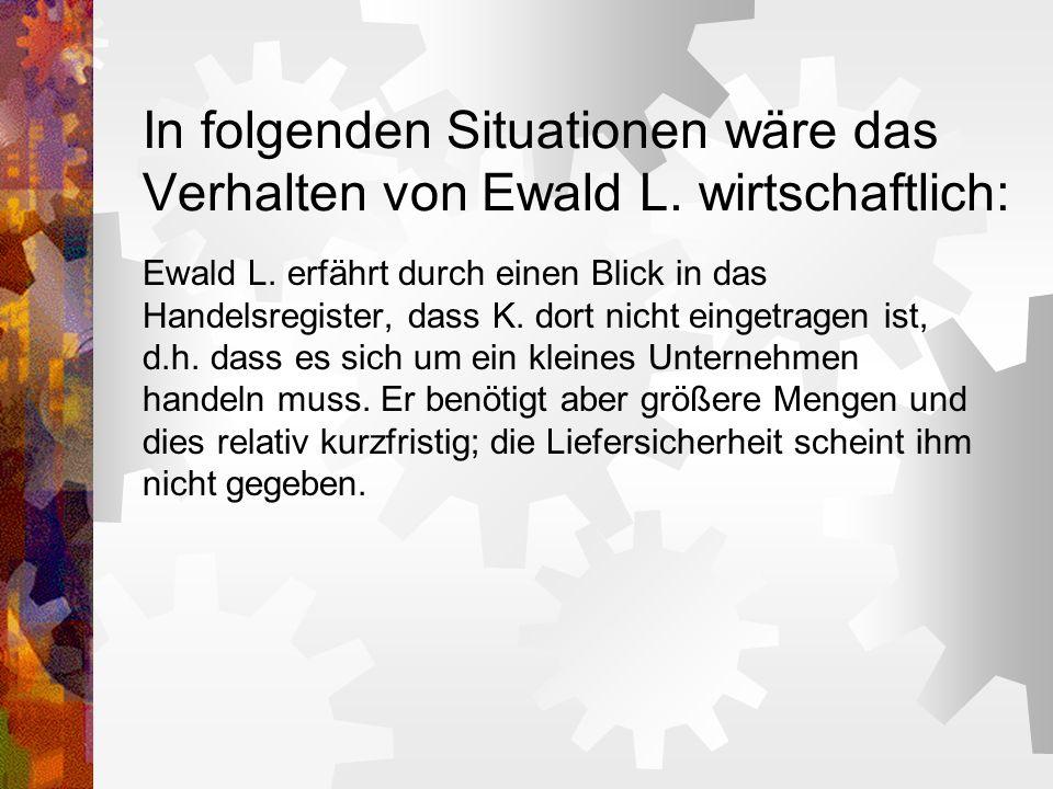 In folgenden Situationen wäre das Verhalten von Ewald L. wirtschaftlich: Ewald L. erfährt durch einen Blick in das Handelsregister, dass K. dort nicht