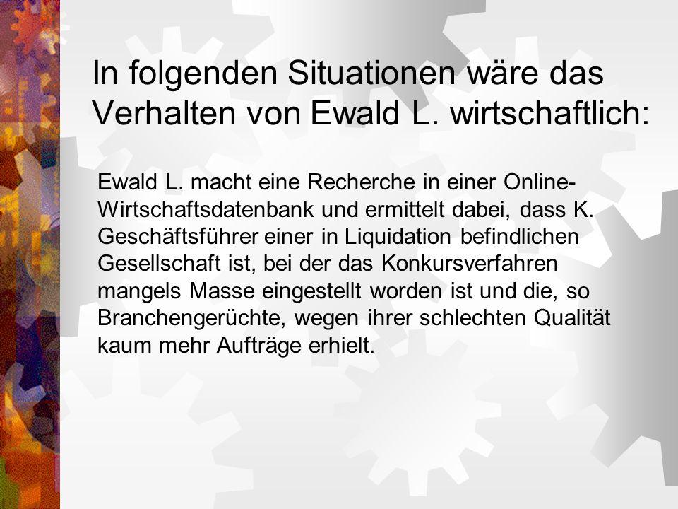 In folgenden Situationen wäre das Verhalten von Ewald L. wirtschaftlich: Ewald L. macht eine Recherche in einer Online- Wirtschaftsdatenbank und ermit