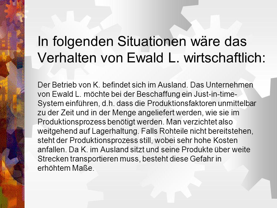 In folgenden Situationen wäre das Verhalten von Ewald L. wirtschaftlich: Der Betrieb von K. befindet sich im Ausland. Das Unternehmen von Ewald L. möc