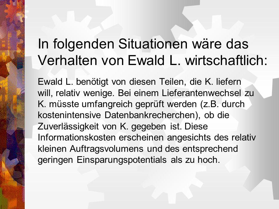 In folgenden Situationen wäre das Verhalten von Ewald L. wirtschaftlich: Ewald L. benötigt von diesen Teilen, die K. liefern will, relativ wenige. Bei