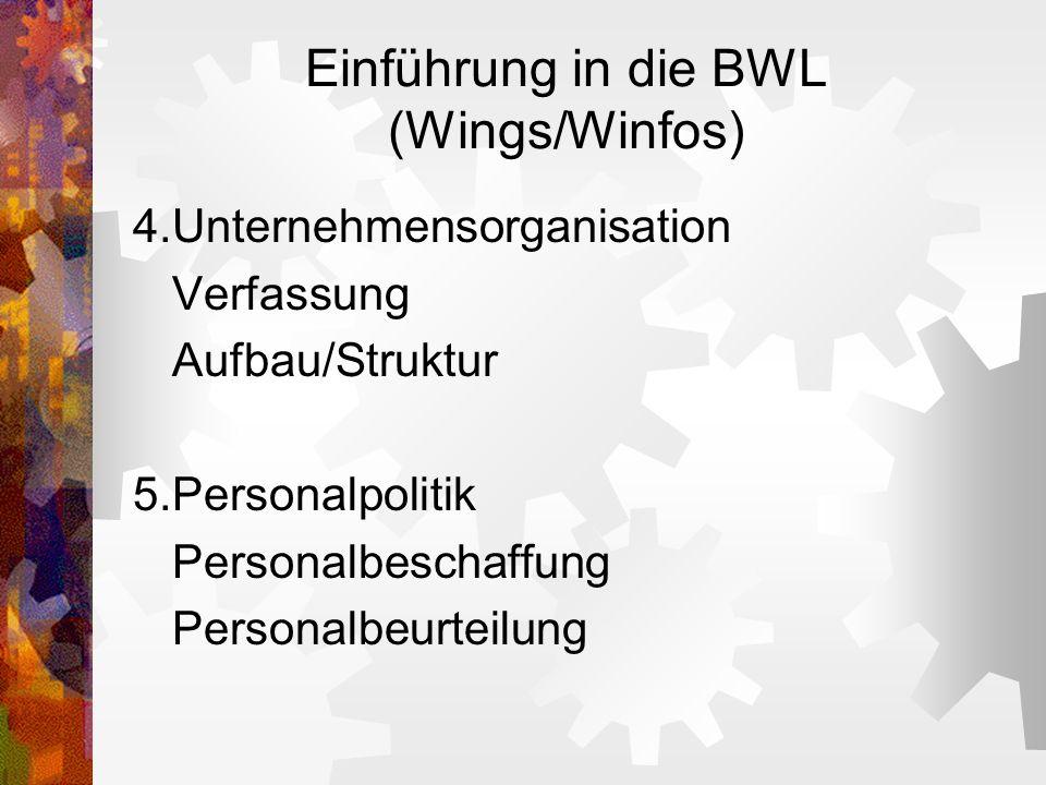 Einführung in die BWL (Wings/Winfos) 4.Unternehmensorganisation Verfassung Aufbau/Struktur 5.Personalpolitik Personalbeschaffung Personalbeurteilung