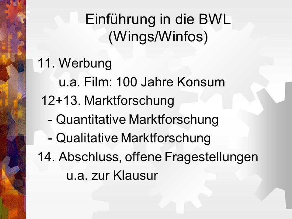 Einführung in die BWL (Wings/Winfos) 11. Werbung u.a. Film: 100 Jahre Konsum 12+13. Marktforschung - Quantitative Marktforschung - Qualitative Marktfo