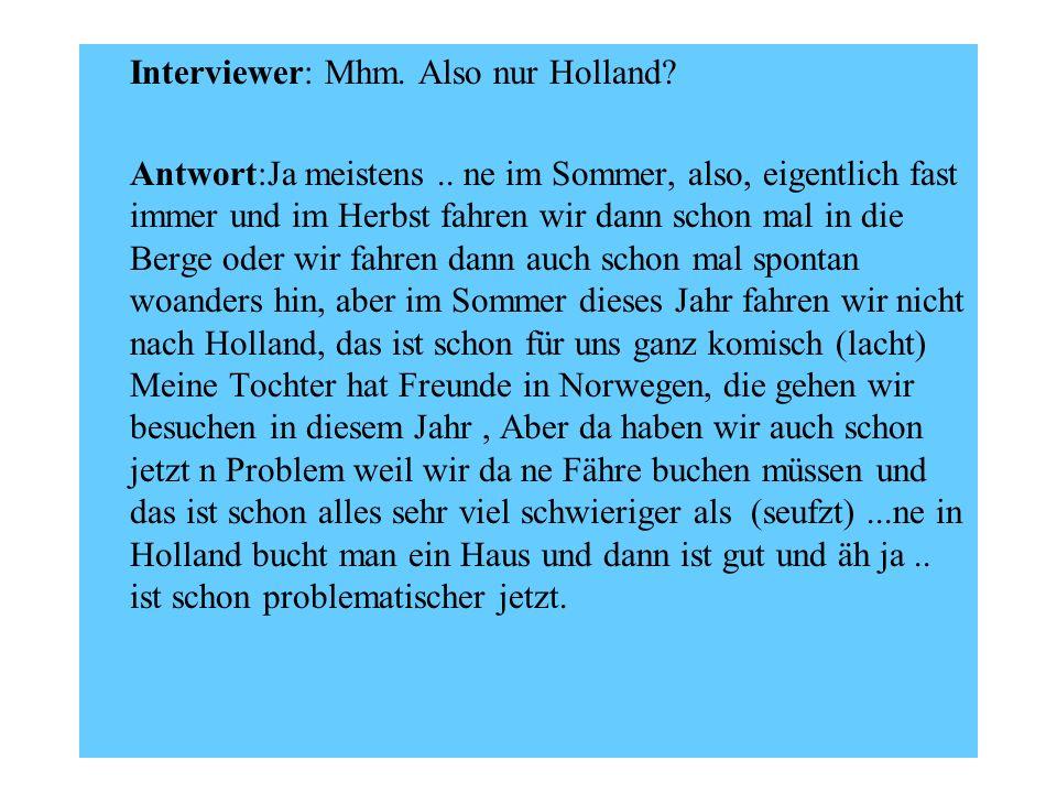 Interviewer: Mhm. Also nur Holland? Antwort:Ja meistens.. ne im Sommer, also, eigentlich fast immer und im Herbst fahren wir dann schon mal in die Ber