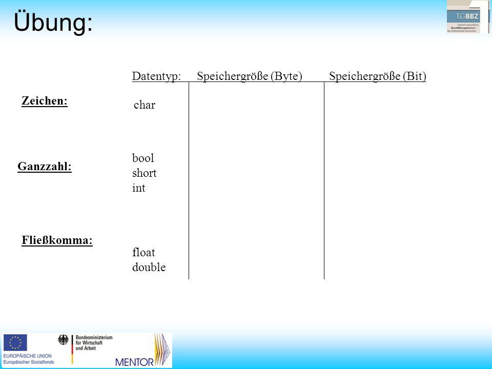Übung: Datentyp: Speichergröße (Byte) Speichergröße (Bit) Zeichen: Ganzzahl: Fließkomma: char bool short int float double