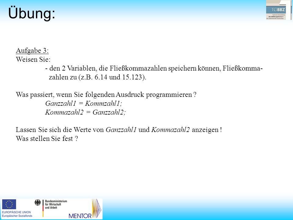 Übung: Aufgabe 3: Weisen Sie: - den 2 Variablen, die Fließkommazahlen speichern können, Fließkomma- zahlen zu (z.B. 6.14 und 15.123). Was passiert, we
