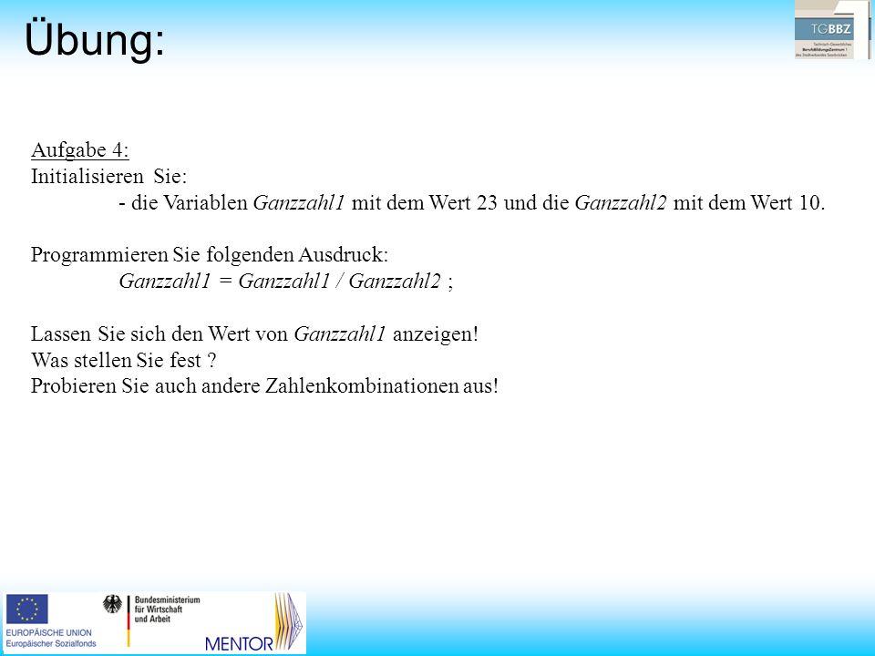 Übung: Aufgabe 4: Initialisieren Sie: - die Variablen Ganzzahl1 mit dem Wert 23 und die Ganzzahl2 mit dem Wert 10. Programmieren Sie folgenden Ausdruc