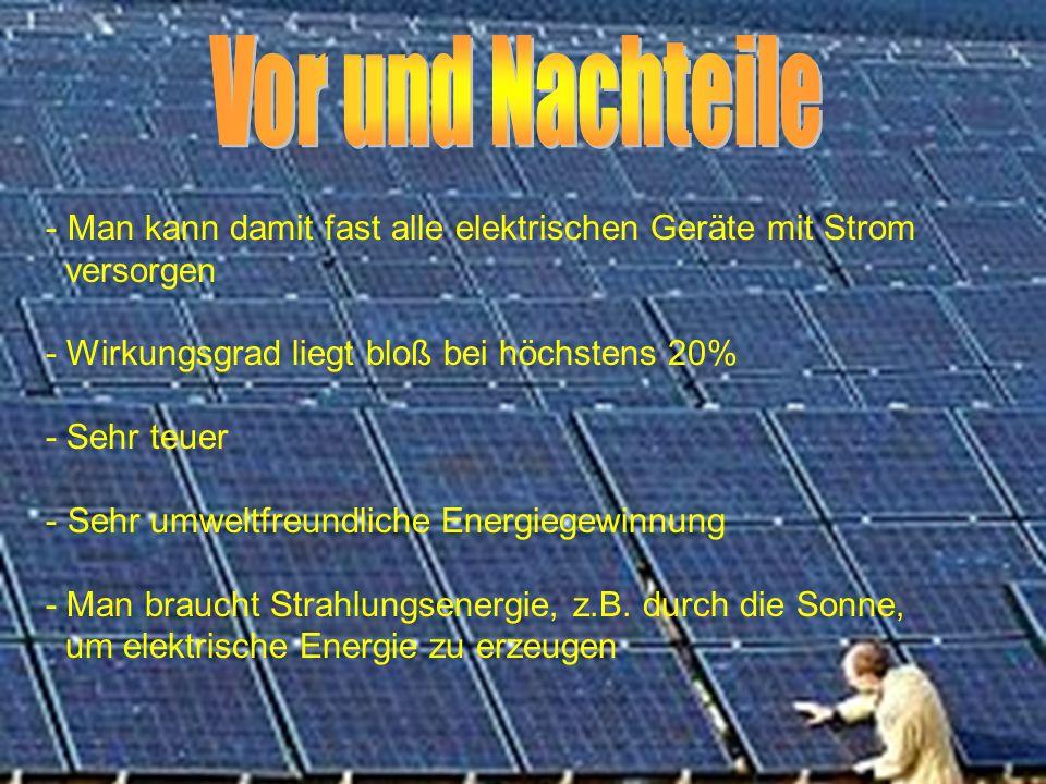 - Man kann damit fast alle elektrischen Geräte mit Strom versorgen - Wirkungsgrad liegt bloß bei höchstens 20% - Sehr teuer - Sehr umweltfreundliche Energiegewinnung - Man braucht Strahlungsenergie, z.B.