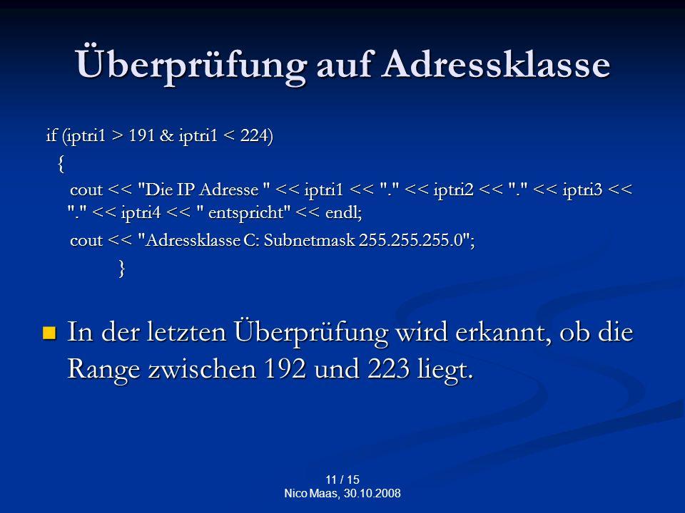 11 / 15 Nico Maas, 30.10.2008 Überprüfung auf Adressklasse if (iptri1 > 191 & iptri1 191 & iptri1 < 224) { cout << Die IP Adresse << iptri1 << . << iptri2 << . << iptri3 << . << iptri4 << entspricht << endl; cout << Die IP Adresse << iptri1 << . << iptri2 << . << iptri3 << . << iptri4 << entspricht << endl; cout << Adressklasse C: Subnetmask 255.255.255.0 ; cout << Adressklasse C: Subnetmask 255.255.255.0 ; } In der letzten Überprüfung wird erkannt, ob die Range zwischen 192 und 223 liegt.