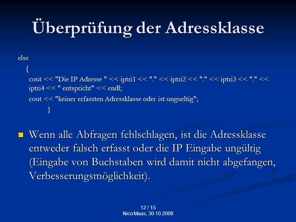 12 / 15 Nico Maas, 30.10.2008 Überprüfung der Adressklasse else { cout << Die IP Adresse << iptri1 << . << iptri2 << . << iptri3 << . << iptri4 << entspricht << endl; cout << Die IP Adresse << iptri1 << . << iptri2 << . << iptri3 << . << iptri4 << entspricht << endl; cout << keiner erfassten Adressklasse oder ist ungueltig ; cout << keiner erfassten Adressklasse oder ist ungueltig ; } Wenn alle Abfragen fehlschlagen, ist die Adressklasse entweder falsch erfasst oder die IP Eingabe ungültig (Eingabe von Buchstaben wird damit nicht abgefangen, Verbesserungsmöglichkeit).