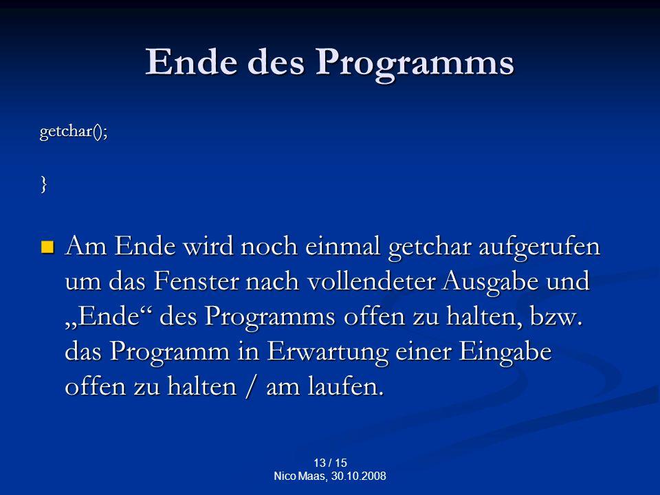 13 / 15 Nico Maas, 30.10.2008 Ende des Programms getchar();} Am Ende wird noch einmal getchar aufgerufen um das Fenster nach vollendeter Ausgabe und Ende des Programms offen zu halten, bzw.