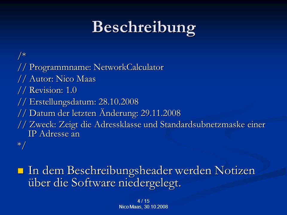 4 / 15 Nico Maas, 30.10.2008 Beschreibung /* // Programmname: NetworkCalculator // Autor: Nico Maas // Revision: 1.0 // Erstellungsdatum: 28.10.2008 // Datum der letzten Änderung: 29.11.2008 // Zweck: Zeigt die Adressklasse und Standardsubnetzmaske einer IP Adresse an */ In dem Beschreibungsheader werden Notizen über die Software niedergelegt.