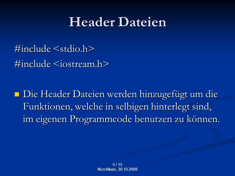 5 / 15 Nico Maas, 30.10.2008 Header Dateien #include #include Die Header Dateien werden hinzugefügt um die Funktionen, welche in selbigen hinterlegt sind, im eigenen Programmcode benutzen zu können.
