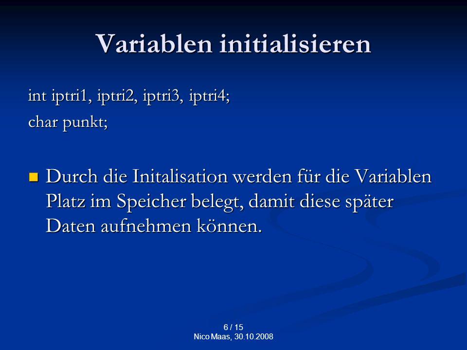 6 / 15 Nico Maas, 30.10.2008 Variablen initialisieren int iptri1, iptri2, iptri3, iptri4; char punkt; Durch die Initalisation werden für die Variablen Platz im Speicher belegt, damit diese später Daten aufnehmen können.
