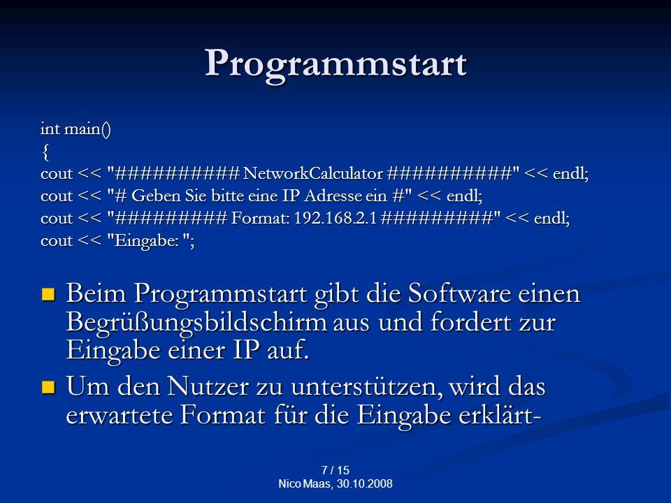 7 / 15 Nico Maas, 30.10.2008 Programmstart int main() { cout << ########## NetworkCalculator ########## << endl; cout << # Geben Sie bitte eine IP Adresse ein # << endl; cout << ######### Format: 192.168.2.1 ######### << endl; cout << Eingabe: ; Beim Programmstart gibt die Software einen Begrüßungsbildschirm aus und fordert zur Eingabe einer IP auf.