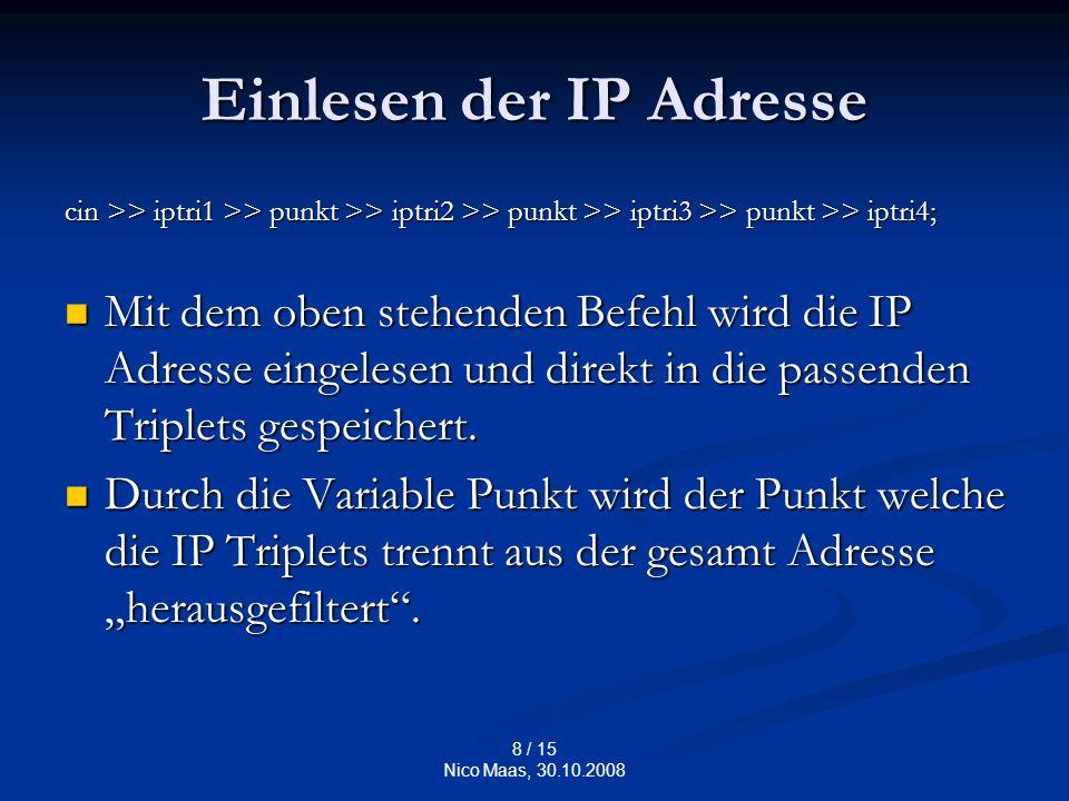 8 / 15 Nico Maas, 30.10.2008 Einlesen der IP Adresse cin >> iptri1 >> punkt >> iptri2 >> punkt >> iptri3 >> punkt >> iptri4; Mit dem oben stehenden Befehl wird die IP Adresse eingelesen und direkt in die passenden Triplets gespeichert.