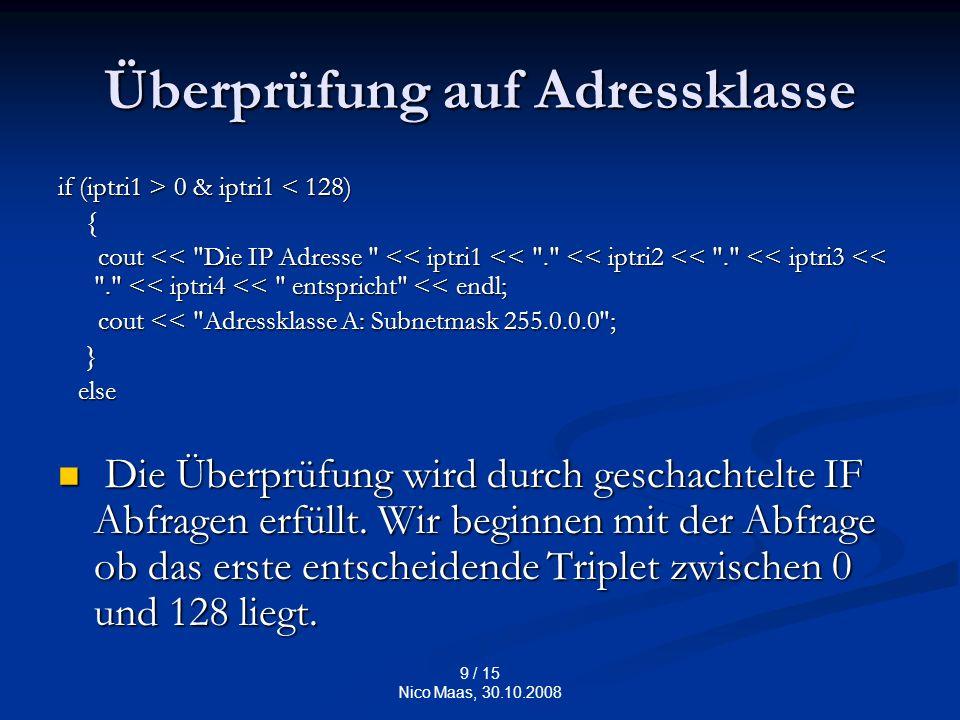 9 / 15 Nico Maas, 30.10.2008 Überprüfung auf Adressklasse if (iptri1 > 0 & iptri1 0 & iptri1 < 128) { cout << Die IP Adresse << iptri1 << . << iptri2 << . << iptri3 << . << iptri4 << entspricht << endl; cout << Die IP Adresse << iptri1 << . << iptri2 << . << iptri3 << . << iptri4 << entspricht << endl; cout << Adressklasse A: Subnetmask 255.0.0.0 ; cout << Adressklasse A: Subnetmask 255.0.0.0 ; } else else Die Überprüfung wird durch geschachtelte IF Abfragen erfüllt.
