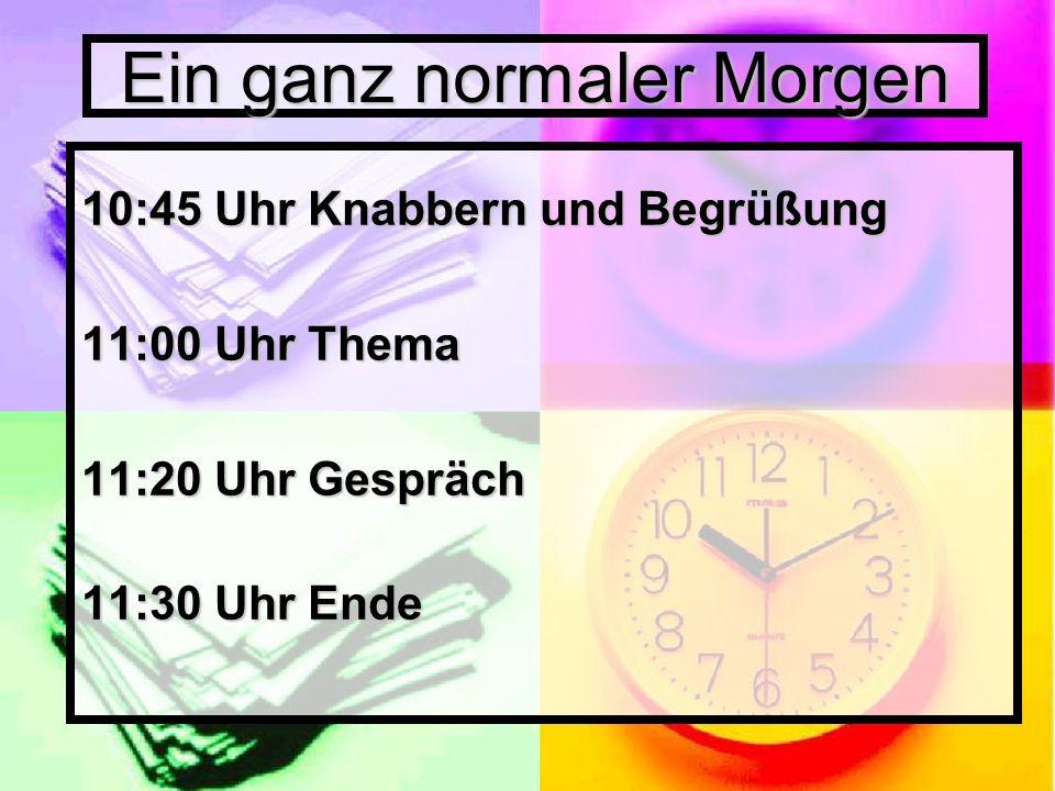 Ein ganz normaler Morgen 10:45 Uhr Knabbern und Begrüßung 11:00 Uhr Thema 11:20 Uhr Gespräch 11:30 Uhr Ende