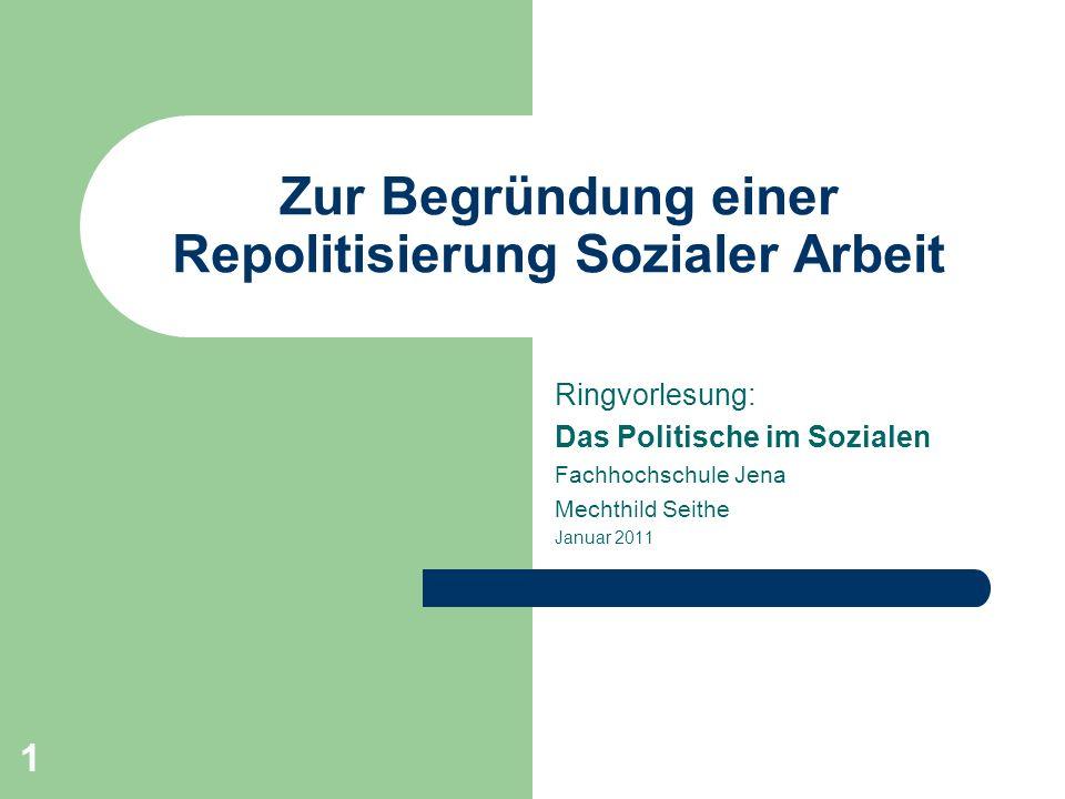 1 Zur Begründung einer Repolitisierung Sozialer Arbeit Ringvorlesung: Das Politische im Sozialen Fachhochschule Jena Mechthild Seithe Januar 2011