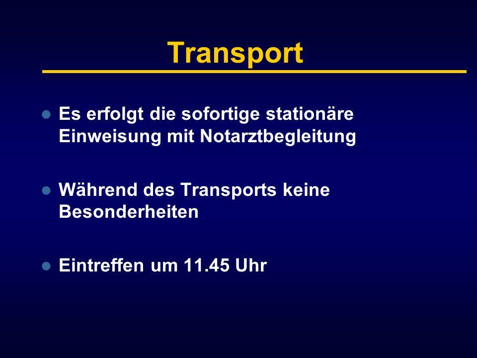 Transport Es erfolgt die sofortige stationäre Einweisung mit Notarztbegleitung Während des Transports keine Besonderheiten Eintreffen um 11.45 Uhr