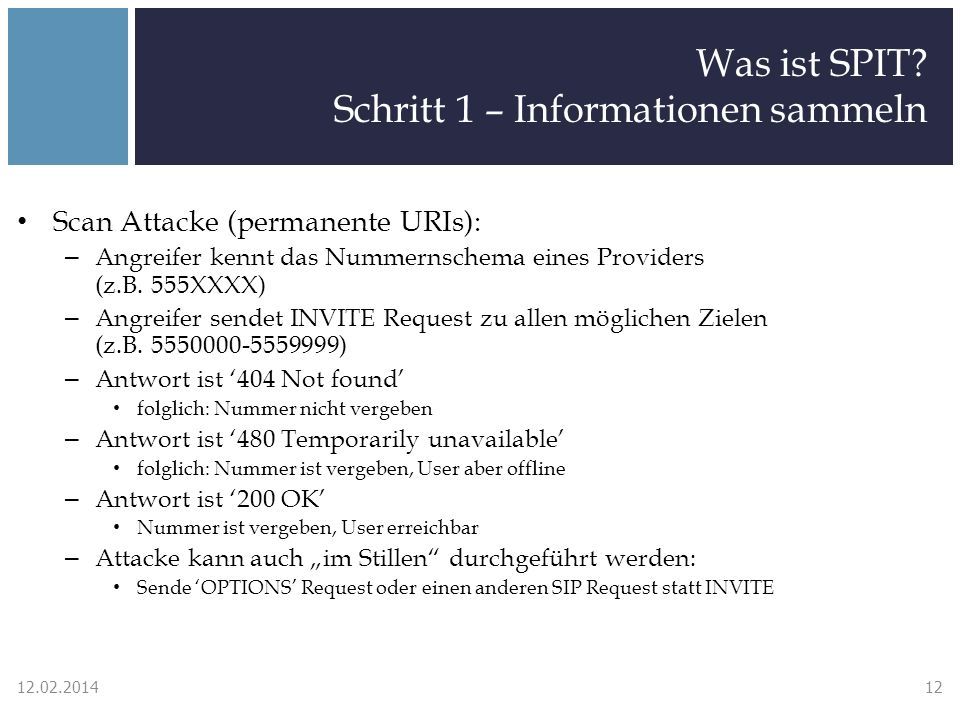 Was ist SPIT? Schritt 1 – Informationen sammeln Scan Attacke (permanente URIs): – Angreifer kennt das Nummernschema eines Providers (z.B. 555XXXX) – A