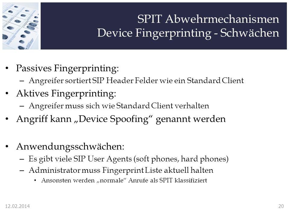 SPIT Abwehrmechanismen Device Fingerprinting - Schwächen Passives Fingerprinting: – Angreifer sortiert SIP Header Felder wie ein Standard Client Aktives Fingerprinting: – Angreifer muss sich wie Standard Client verhalten Angriff kann Device Spoofing genannt werden Anwendungsschwächen: – Es gibt viele SIP User Agents (soft phones, hard phones) – Administrator muss Fingerprint Liste aktuell halten Ansonsten werden normale Anrufe als SPIT klassifiziert 12.02.201420